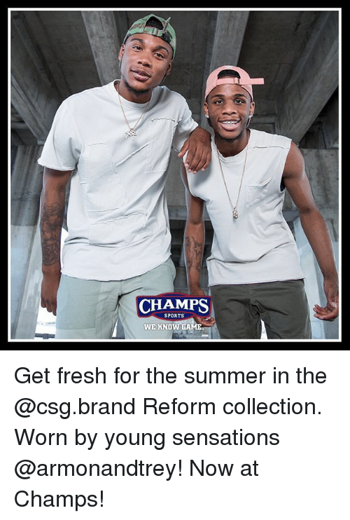 Fresh, Memes, and Sports: CHAMPS  SPORTS  GAME  WE KNOW Get fresh for the summer in the @csg.brand Reform collection. Worn by young sensations @armonandtrey! Now at Champs!