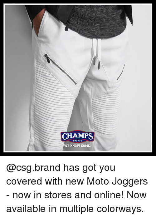 Memes, Sports, and Game: CHAMPS  SPORTS  WE KNOW GAME @csg.brand has got you covered with new Moto Joggers - now in stores and online! Now available in multiple colorways.