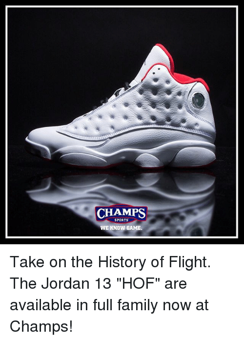 "Family, Memes, and Sports: CHAMPS  SPORTS  WE KNOW GAME. Take on the History of Flight. The Jordan 13 ""HOF"" are available in full family now at Champs!"
