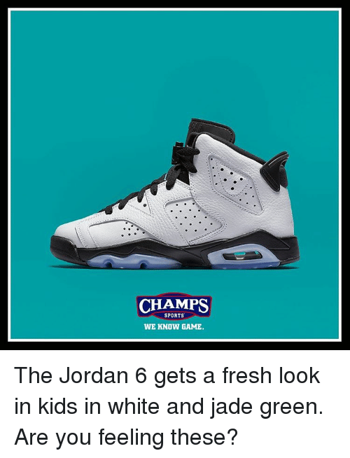 Fresh, Jordans, and Memes: CHAMPS  SPORTS  WE KNOW GAME. The Jordan 6 gets a fresh look in kids in white and jade green. Are you feeling these?