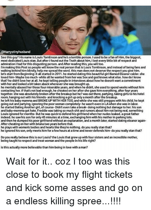 Beautiful, Bodies , and Books: CHamystimy husband  See this guy? His name is Louis Tomlinson and he'saterrible person. I used to be afan ofHim, the big  most dedicated Louis stan, But after i found out the Truth about him, dlost every  little bit of respect and  admiration I had for this disgusting person. and After reading this, you will too.  I'm making this Post so people will knowthe real personthat is Louis Tomlinson, and instead of being fans and  walking behind him blindly, help me spread the word, this man does not deserve the respect you give him.  let's start from Beginning: it a  started in 2011. he started dating this beautiful girl Named Eleanor calder. she  loved him Maybe too much while all he wanted from her was Sex and god knows what else. how dolknow  that? he didnt love her at all. hekept telling people in interviews about howhe doesnt want acommitment  with her and looked abit taken aback whenever she was brought up  he mentally abused her those four miserable years, and whenhe didnt, she used to spend weeks without him  contacting her, ifthat's not badenough, he cheated on her after she gave him everything, after foyr years  together, she was absolutely broken after the breakup but he? was outthere, partying, taking girls to his hotel  room, hanging out with his friends and knocking agirl up onlyamonth after the breakup  he left his baby mamma and BROKE UP WITH HER TOO, and while she was still preggoswith his child, he kept  going out and partying, ignoring the poor woman completely-hewasnt even inLAwhen she was in labor.  he started DatingAnother girl, of course Didn't even take abreak-doingnothing but damage to her, his son  and baby-momma got hate, Freddie was taking so much shit and rumors about him not being real, something  Louis ignored for months-But he was quick to defend his girlfriend when her nudes leaked. agreat father  indeed, he saw his son for only 45 minutes at atime, exchanging him with his motherin parking lots  and then he du