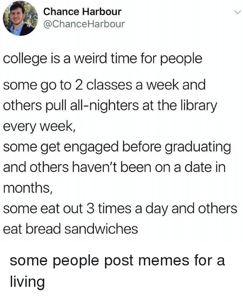 College, Memes, and Weird: Chance Harbour  @ChanceHarbour  college is a weird time for people  some go to 2 classes a week and  others pull all-nighters at the library  every Week  some get engaged before graduating  and others haven't been on a date in  months,  some eat out 3 times a day and others  eat bread sandwiches some people post memes for a living
