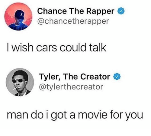 Cars, Chance the Rapper, and Tyler the Creator: Chance The Rapper  3  @chancetherapper  I wish cars could talk  Tyler, The Creator  そ/ @tylerthecreator  man do i got a movie for you