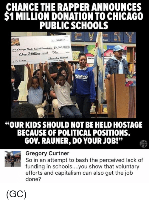 """Chance the Rapper, Chicago, and Memes: CHANCE THE RAPPER ANNOUNCES  $1 MILLION DONATION TO CHICAGO  PUBLIC SCHOOLS  32017  Chicnge Tlublo Schoef Foundation 1,000,000.00  Bel  Welcc  estcot  """"OUR KIDS SHOULD NOT BE HELD HOSTAGE  BECAUSE OF POLITICAL POSITIONS.  GOV. RAUNER, DO YOUR JOB!""""  Gregory Curtner  So in an attempt to bash the perceived lack of  funding in schools....you show that voluntary  efforts and capitalism can also get the job  done? (GC)"""