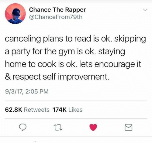 Chance the Rapper, Gym, and Party: Chance The Rapper  @ChanceFrom79th  3  canceling plans to read is ok. skipping  a party for the gym is ok. staying  home to cook is ok. lets encourage it  & respect self improvement.  9/3/17, 2:05 PM  62.8K Retweets 174K Likes