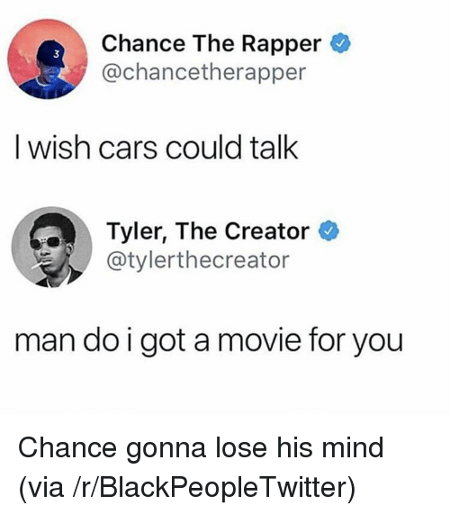 Blackpeopletwitter, Cars, and Chance the Rapper: Chance The Rapper  @chancetherapper  3  I wish cars could talk  Tyler, The Creator  @tylerthecreator  man do i got a movie for you <p>Chance gonna lose his mind (via /r/BlackPeopleTwitter)</p>