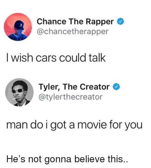 Cars, Chance the Rapper, and Tyler the Creator: Chance The Rapper  @chancetherapper  3  I wish cars could talk  Tyler, The Creator  @tylerthecreator  man do i got a movie for you He's not gonna believe this..