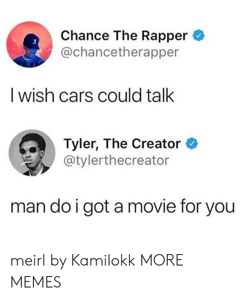 Cars, Chance the Rapper, and Dank: Chance The Rapper  @chancetherapper  3  I wish cars could talk  Tyler, The Creator *  @tylerthecreator  man do i got a movie for you meirl by Kamilokk MORE MEMES