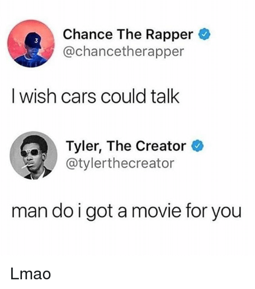 Cars, Chance the Rapper, and Lmao: Chance The Rapper  @chancetherapper  I wish cars could talk  Tyler, The Creator  @tylerthecreator  man do i got a movie for you Lmao