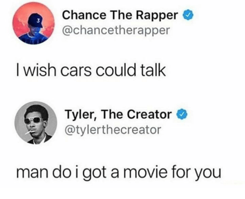 Cars, Chance the Rapper, and Tyler the Creator: Chance The Rapper  @chancetherapper  I wish cars could talk  Tyler, The Creator  @tylerthecreator  man do i got a movie for you