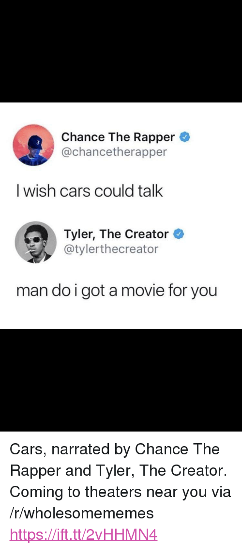 "Cars, Chance the Rapper, and Tyler the Creator: Chance The Rapper  @chancetherapper  I wish cars could talk  Tyler, The Creator  @tylerthecreator  man do i got a movie for you <p>Cars, narrated by Chance The Rapper and Tyler, The Creator. Coming to theaters near you via /r/wholesomememes <a href=""https://ift.tt/2vHHMN4"">https://ift.tt/2vHHMN4</a></p>"