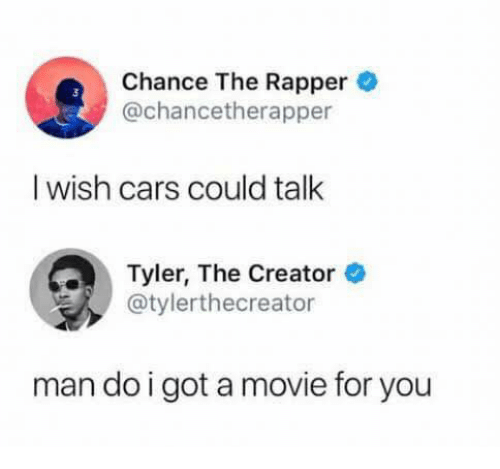Cars, Chance the Rapper, and Tyler the Creator: Chance The Rapper  @chancetherapper  I wish cars could talk  Tyler, The Creator ®  @tylerthecreator  man do igot a movie for you