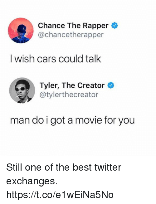 Cars, Chance the Rapper, and Funny: Chance The Rapper  @chancetherapper  I wish cars could talk  Tylr, The Creator  @tylerthecreator  man do igot a movie for you Still one of the best twitter exchanges. https://t.co/e1wEiNa5No