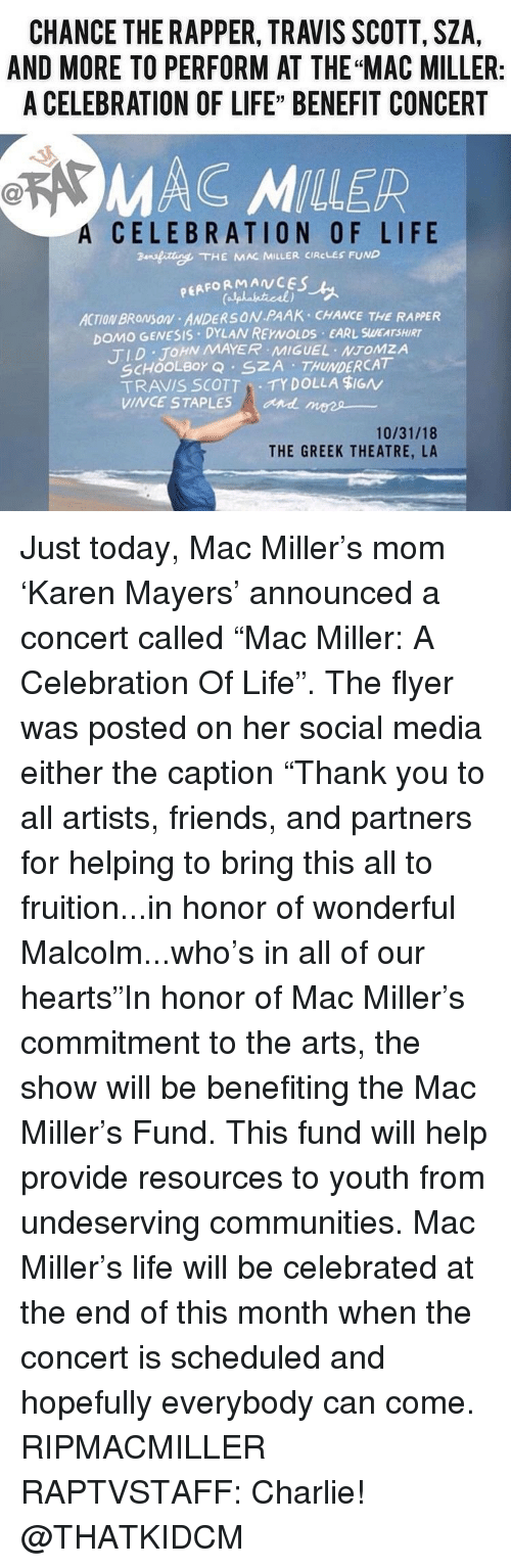 "Chance the Rapper, Charlie, and Friends: CHANCE THE RAPPER, TRAVIS SCOTT, SZA,  AND MORE TO PERFORM AT THE ""MAC MILLER:  A CELEBRATION OF LIFE"" BENEFIT CONCERT  MAC MILLER  A  CELEBRATION OF LIFE  ansfitte. THE KAR MILLER CIRCLES FUND  PEAFORMANCES  ACTION BROMSON ANDERSON PAAK CHANCE THE RAPPER  DOMO GENESIS DYLAN REYNOLDS EARL SWEATSHIRT  TID JOHN MAYER MIGUEL NTOMZA  SCHOOLBor Q SZA THUNDERCAT  TRAVIS SCOTTTY DOLLA $IGN  VINCE STAPLES  and mees  10/31/18  THE GREEK THEATRE, LA Just today, Mac Miller's mom 'Karen Mayers' announced a concert called ""Mac Miller: A Celebration Of Life"". The flyer was posted on her social media either the caption ""Thank you to all artists, friends, and partners for helping to bring this all to fruition...in honor of wonderful Malcolm...who's in all of our hearts""In honor of Mac Miller's commitment to the arts, the show will be benefiting the Mac Miller's Fund. This fund will help provide resources to youth from undeserving communities. Mac Miller's life will be celebrated at the end of this month when the concert is scheduled and hopefully everybody can come. RIPMACMILLER RAPTVSTAFF: Charlie! @THATKIDCM"