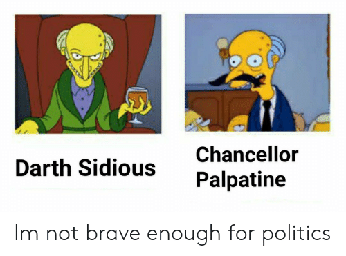 Politics, Brave, and Darth: Chancellor  Darth Sidious Palpatine Im not brave enough for politics