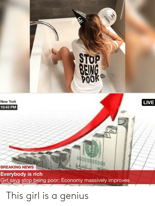 New York, News, and Breaking News: CHANEI  STOP  BEING  POOK  LIVE  New York  10:43 PM  BREAKING NEWS  Everybody is rich  Girl says stop being poor; Economy massively improves  made with mematic  CHANEL This girl is a genius