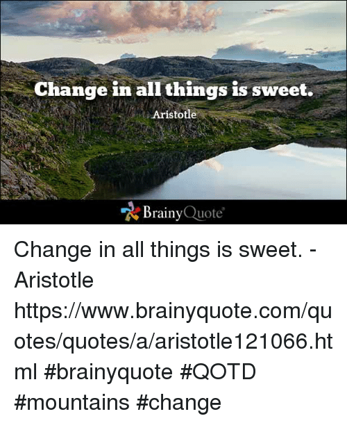 Memes, Aristotle, and 🤖: Change in all things is sweet.  Aristotle  Brainy Quote Change in all things is sweet. - Aristotle https://www.brainyquote.com/quotes/quotes/a/aristotle121066.html #brainyquote #QOTD #mountains #change