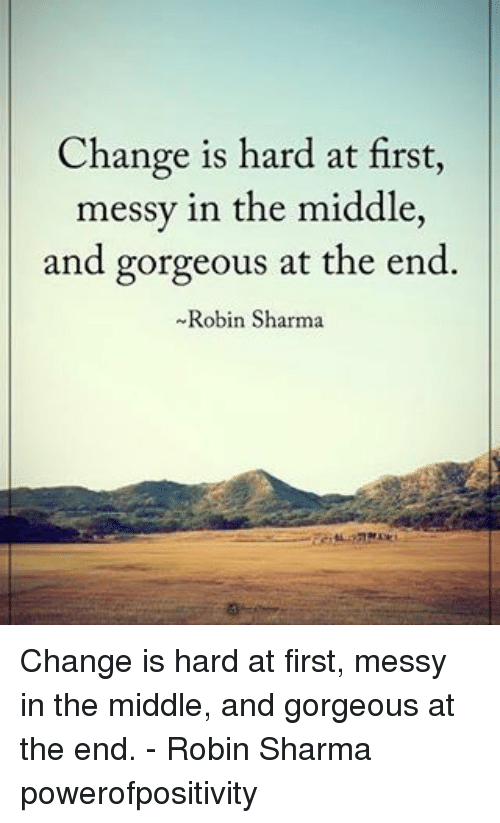 Memes, Gorgeous, and Messi: Change is hard at first,  messy in the middle,  and gorgeous at the end.  Robin Sharma Change is hard at first, messy in the middle, and gorgeous at the end. - Robin Sharma powerofpositivity