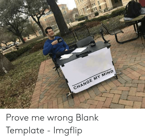Change My Mind Prove Me Wrong Blank Template Imgflip Change Meme On Me Me There are other subs more suitable for these memes. change my mind prove me wrong blank