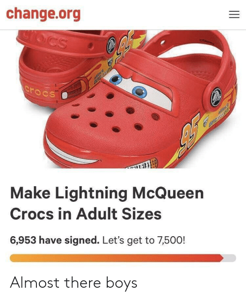 Crocs, Lightning, and Change: change.org  AAtL  Make Lightning McQueen  Crocs in Adult Sizes  6,953 have signed. Let's get to 7,500! Almost there boys