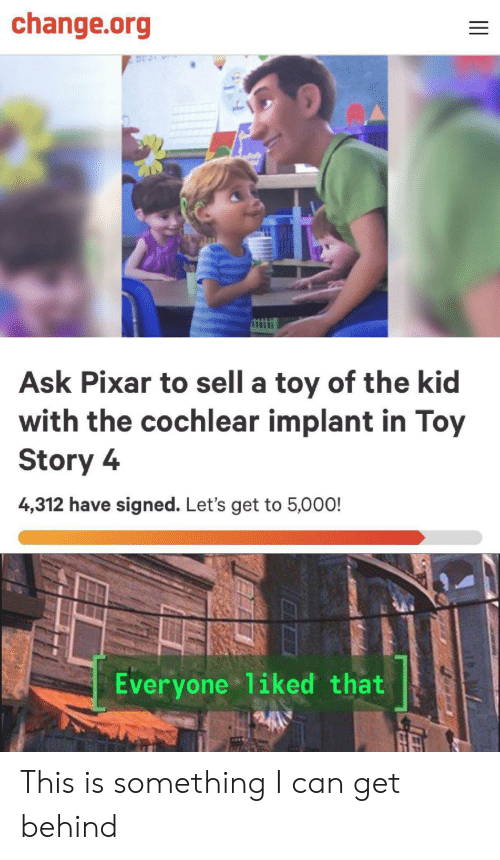 Pixar, Toy Story, and Toy Story 4: change.org  Ask Pixar to sell a toy of the kid  with the cochlear implant in Toy  Story 4  4,312 have signed. Let's get to 5,000!  Everyone 1iked that This is something I can get behind