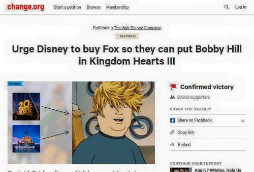 Disney, Facebook, and Bobby Hill: change.org Start a petition Browse Membership  Q Log in  Petitioning The Walt Disney Company  1 RESPONSE  Urge Disney to buy Fox so they can put Bobby Hill  in Kingdom Hearts IlI  PARTNER  Confirmed victory  20,932 supporters  SHARE THE VICTORY  f Share on Facebook  Copy link  Embed  CONTINUE YOUR SUPPORT  Angry? #Metoo. Help US