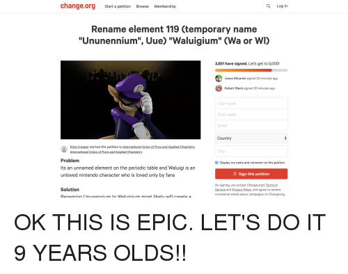 """Jesus, Nintendo, and Black: change.org Start a petition Browse Membership  Q Log in  Rename element 119 (temporary name  """"Ununennium"""", Uue) """"Waluigium"""" (Wa or WI)  3,851 have signed. Let's get to 5,000!  Jesus Eduardo signed 20 minutes ago  Robert Black signed 26 minutes ago  Last name  First name  Email  Country  King Creeper started this petition to International Union of Pure and Applied Chemistry  International Union of Pure and Applied Chemistry  City  Problem  Its an unnamed element on the periodic table and Waluigi is an  unloved nintendo character who is loved only by fans  Display my name and comment on this petition  6 Sign this petition  By signing, you accept Change.org's Terms of  Service and Privacy Policy, and agree to receive  occasional emails about campaigns on Change.org  Solution"""