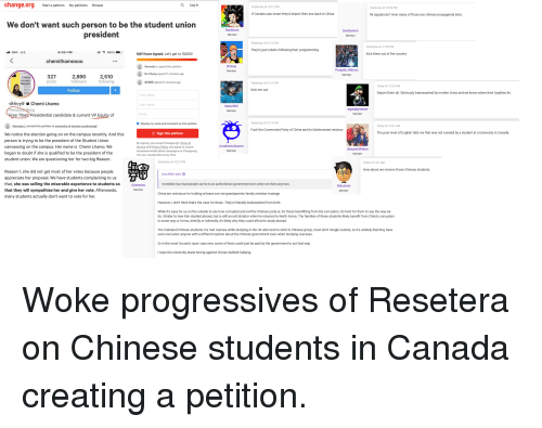 Ass, Family, and North Korea: change.org  Start a petition  My petitions  Q Log in  Browse  Yesterday at 10:12 PM  Yesterday at 10:26 PM  If Canada was smart they'd deport their ass back to China  9k signatures? How many of those are chinese propaganda bots  We don't want such person to be the student union  Gentlemen  president  Member  Member  Yesterday at 10:14 PM  Yesterday at 11:30 PM  They're just robots following their programming.  9,611 have signed. Let's get to 10,000!  Kick them out of the country  chemilhamoood  BriGuy  Kennedy L signed this petition  Da Cheng signed 14 minutes ago  胡晓雨signed 14 minutes ago  Punjabi_Hitman  Member  Member  CHEMI  LHAMO  327  posts  2,890  followers  2,510  following  Yesterday at 10:15 PM  Today at 12:26 AM  Follow  Kick em out  Deport them all. Obviously brainwashed by mother china and we know where their loyalties lie  First name  Chemi Lhamo  Last name  Email  Display my name and comment on this petition  Maneil99  erso  lo  Member  Member  ree Tibet. Presidential candidate & current VP Equity of  Yesterday at 10:15 PM  Kennedy L started this petition to university of toronto scarborough  Today at 12:31 AM  Fuck the Communist Party of China and its lobotomized minions  Sign this petition  The poor level of English tells me that was not created by a student at a University in Canada.  We notice the election going on on the campus recently. And this  person is trying to be the president of the Student Union  canvassing on the campus. Her name is Chemi Lhamo. We  began to doubt if she is qualified to be the president of the  student union. We are questioning her for two big Reason.  By signing, you accept Change.org's Terms of  Service and Privacy Policy, and agree to receive  occasional emails about campaigns on Change.org.  You can unsubscribe at any time.  AcademicSaucer  IDreamOfHime  Member  Member  Yesterday at 10:23 PM  Today at T:01 AM  How about we remove those Chinese students.  Reason 1, she did not get most o