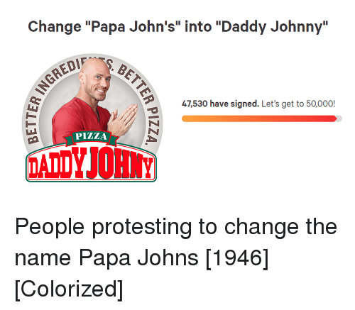 """Pizza, Papa Johns, and Change: Change """"Papa John's"""" into """"Daddy Johnny""""  47,530 have signed. Let's get to 50,000!  PİZZA People protesting to change the name Papa Johns [1946] [Colorized]"""