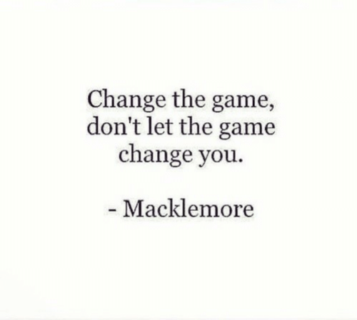 The Game, Game, and Macklemore: Change the game,  don't let the game  change you.  Macklemore