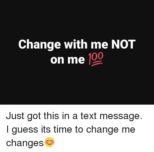 Anaconda, Memes, and Guess: Change with me NOT  on me 100 Just got this in a text message. I guess its time to change me changes😊
