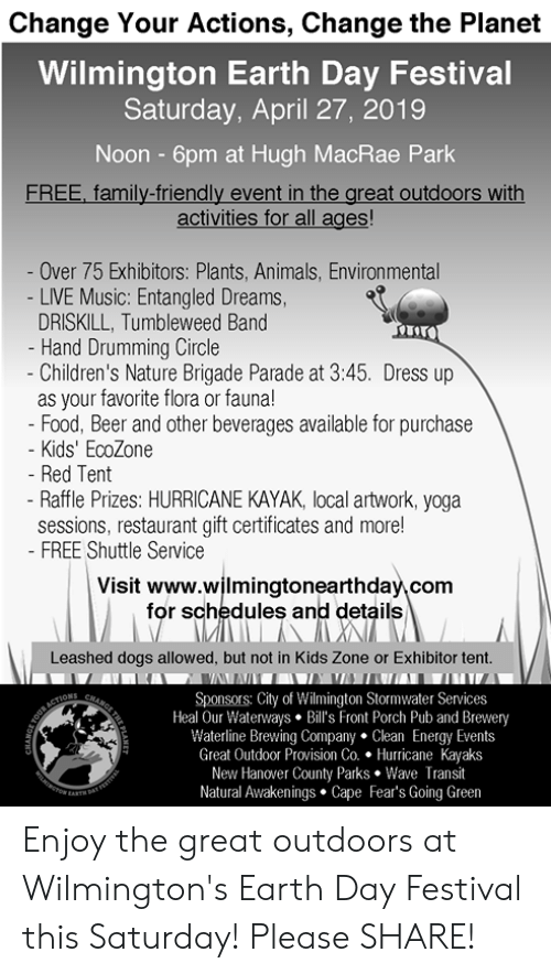 Animals, Beer, and Dogs: Change Your Actions, Change the Planet  Wilmington Earth Day Festival  Saturday, April 27, 2019  Noon - 6pm at Hugh MacRae Park  FREE, family-friendly event in the great outdoors with  activities for all ages!  Over 75 Exhibitors: Plants, Animals, Environmental  LIVE Music: Entangled Dreams,  DRISKILL, Tumbleweed Band  Hand Drumming Circle  Children's Nature Brigade Parade at 3:45. Dress up  as your favorite flora or fauna!  Food, Beer and other beverages available for purchase  - Kids' EcoZone  Red Tent  - Raffle Prizes: HURRICANE KAYAK, local artwork, yoga  sessions, restaurant gift certificates and more!  FREE Shuttle Service  Visit www.wjlmingtonearthday\ com  for schedules and details  Leashed dogs allowed, but not in Kids Zone or Exhibitor tent.  Sponsors: City of Wilmington Stormwater Services  Heal Our Waterways. Bill's Front Porch Pub and Brewery  Waterline Brewing Company. Clean Energy Events  Great Outdoor Provision Co. Hurricane Kayaks  New Hanover County Parks Wave Transit  Natural Awakenings Cape Fear's Going Green Enjoy the great outdoors at Wilmington's Earth Day Festival this Saturday!  Please SHARE!