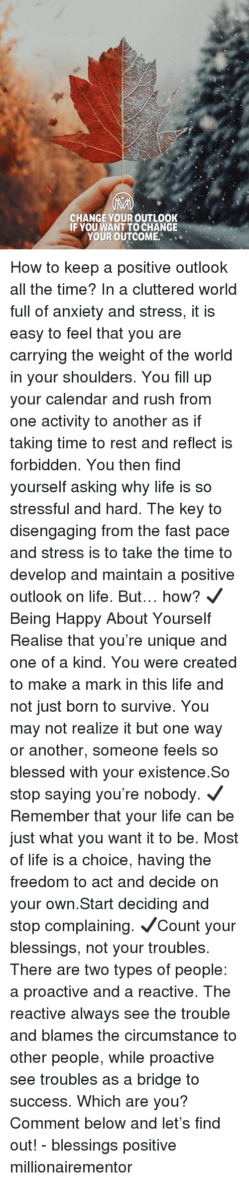 """Blessed, Life, and Memes: CHANGE YOUR OUTLOOK  IF YOU WANT TO CHANGE  YOUR OUTCOME.""""  ' How to keep a positive outlook all the time? In a cluttered world full of anxiety and stress, it is easy to feel that you are carrying the weight of the world in your shoulders. You fill up your calendar and rush from one activity to another as if taking time to rest and reflect is forbidden. You then find yourself asking why life is so stressful and hard. The key to disengaging from the fast pace and stress is to take the time to develop and maintain a positive outlook on life. But… how? ✔️Being Happy About Yourself Realise that you're unique and one of a kind. You were created to make a mark in this life and not just born to survive. You may not realize it but one way or another, someone feels so blessed with your existence.So stop saying you're nobody. ✔️Remember that your life can be just what you want it to be. Most of life is a choice, having the freedom to act and decide on your own.Start deciding and stop complaining. ✔️Count your blessings, not your troubles. There are two types of people: a proactive and a reactive. The reactive always see the trouble and blames the circumstance to other people, while proactive see troubles as a bridge to success. Which are you? Comment below and let's find out! - blessings positive millionairementor"""