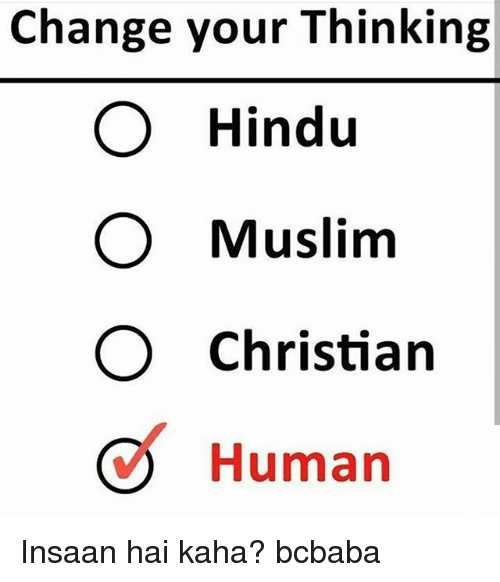 Memes, Muslim, and Change: Change your Thinking  O Hindu  O Muslim  O Christian  Human Insaan hai kaha? bcbaba