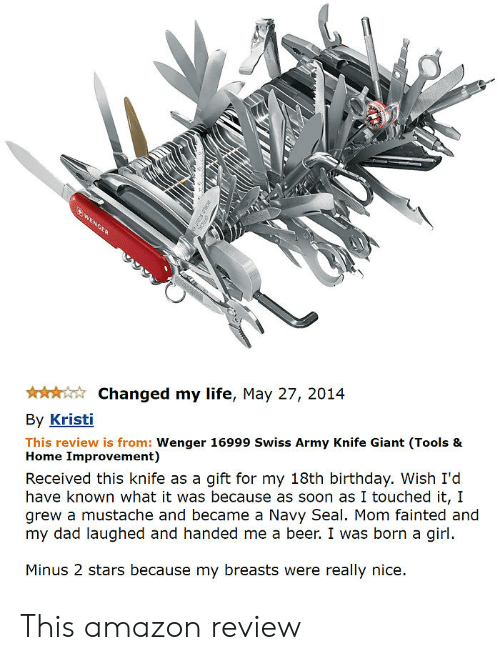 Amazon, Beer, and Birthday: Changed my life, May 27, 2014  By Kristi  This review is from: Wenger 16999 Swiss Army Knife Giant (Tools &  Home Improvement)  Received this knife as a gift for my 18th birthday. Wish I'd  have known what it was because as soon as I touched it, 1I  grew a mustache and became a Navy Seal. Mom fainted and  my dad laughed and handed me a beer. I was born a girl  Minus 2 stars because my breasts were really nice. This amazon review