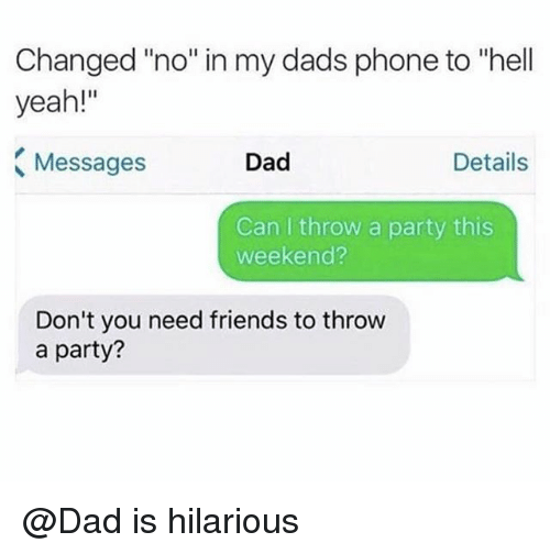 """Dad, Friends, and Party: Changed """"no"""" in my dads phone to """"hell  yeah!""""  Messages  Dad  Details  Can I throw a party this  weekend?  Don't you need friends to throw  a party? @Dad is hilarious"""