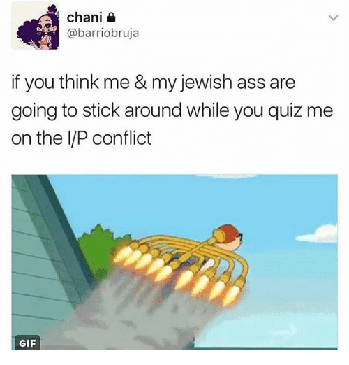 Memes, 🤖, and Sticks: chani  @barriobruja  if you think me & my jewish ass are  going to stick around while you quiz me  on the IP conflict  GIF