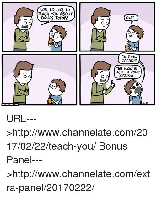 """Boxing, Drugs, and Fucking: channelate.com  O O  SON, I'D LIKE TO  TEACH YOU ABOUT  DRUGS TODAY  OKEE.  O O  Oo  THE FUCK,  DAAAD21  """"THE FUCH"""" is  r ACID IN YOUR  JUICE BOX.  O O URL--->http://www.channelate.com/2017/02/22/teach-you/ Bonus Panel--->http://www.channelate.com/extra-panel/20170222/"""