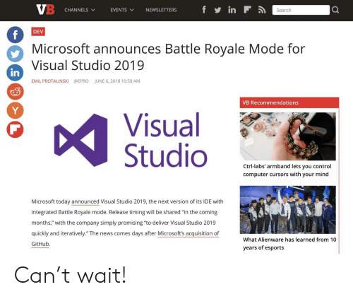 """Microsoft, News, and Control: CHANNELS  EVENTS  VNEWSLETTERS  Search  DEV  Microsoft announces Battle Royale Mode for  Visual Studio 2019  in  EMIL PROTALINSKI  @EPRO  JUNE 6, 2018 10:58 AM  VB Recommendations  Visual  Studio  Ctrl-labs' armband lets you control  computer cursors with your mind  Microsoft today announced Visual Studio 2019, the next version of its IDE with  integrated Battle Royale mode. Release timing will be shared """"in the coming  months,"""" with the company simply promising """"to deliver Visual Studio 2019  quickly and iteratively."""" The news comes days after Microsoft's acquisition of  GitHub.  What Alienware has learned from 10  years of esports Can't wait!"""