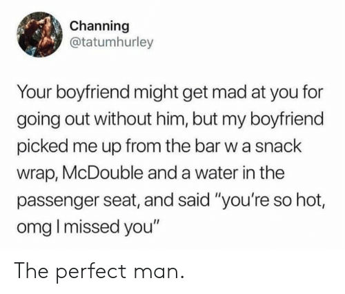 "Dank, Omg, and Water: Channing  @tatumhurley  Your boyfriend might get mad at you for  going out without him, but my boyfriend  picked me up from the bar w a snack  wrap, McDouble and a water in the  passenger seat, and said ""you're so hot,  omg I missed you"" The perfect man."