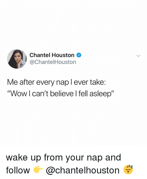 "Wow, Houston, and Relatable: Chantel Houston  @ChantelHouston  Me after every nap l ever take:  ""Wow l can't believe l fell asleep"" wake up from your nap and follow 👉 @chantelhouston 😴"