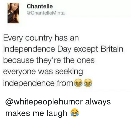 Independence Day, Memes, and Britain: Chantelle  @ChantelleMinta  Every country has an  Independence Day except Britain  because they're the ones  everyone was seeking  independence from @whitepeoplehumor always makes me laugh 😂