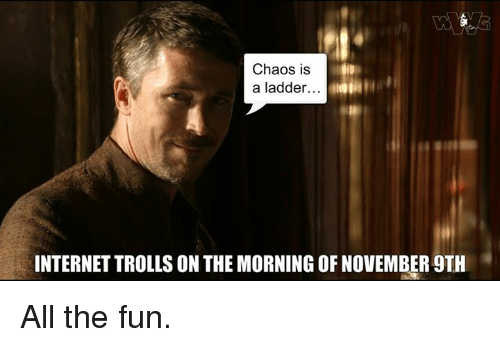 Funny Meme November : Chaos is a ladder internettrolls on the morning of november th