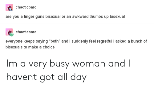 """Guns, Awkward, and Bisexual: chaoticbard  are you a finger guns bisexual or an awkward thumbs up bisexual  chaoticbard  everyone keeps saying """"both"""" and I suddenly feel regretful I asked a bunch of  bisexuals to make a choice Im a very busy woman and I havent got all day"""