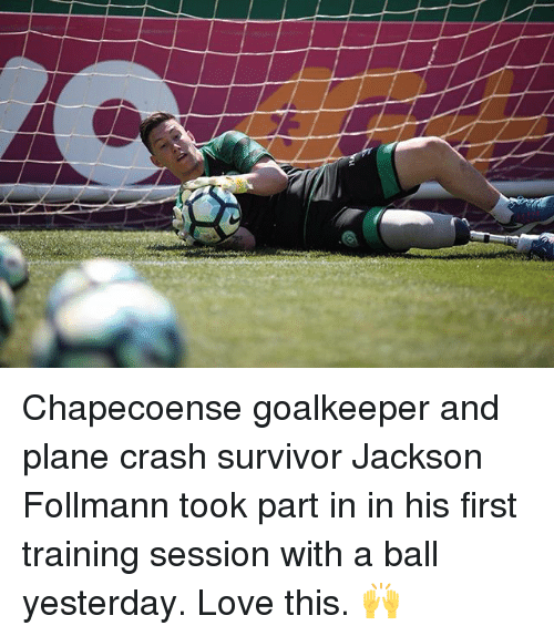 Love, Memes, and Survivor: Chapecoense goalkeeper and plane crash survivor Jackson Follmann took part in in his first training session with a ball yesterday. Love this. 🙌