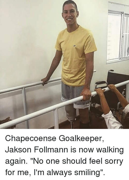 """Memes, 🤖, and  Chapecoense: Chapecoense Goalkeeper, Jakson Follmann is now walking again. """"No one should feel sorry for me, I'm always smiling""""."""