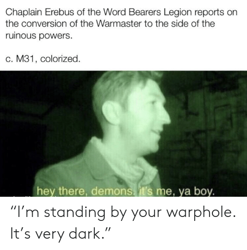 """Word, Boy, and Powers: Chaplain Erebus of the Word Bearers Legion reports on  the conversion of the Warmaster to the side of the  ruinous powers.  c. M31, colorized  hey there, demons.it's me, ya boy. """"I'm standing by your warphole. It's very dark."""""""