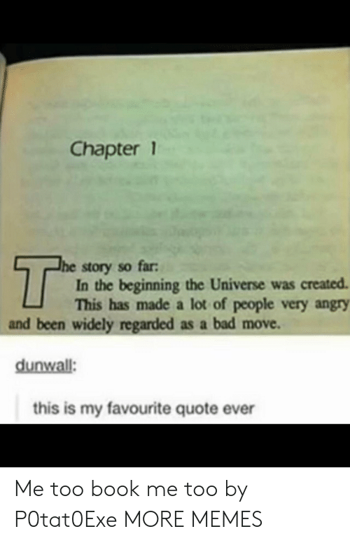 Bad, Dank, and Memes: Chapter 1  The story so far  In the beginning the Universe was created  This has made a lot of people very angry  and been widely regarded as a bad move.  dunwall:  this is my favourite quote ever Me too book me too by P0tat0Exe MORE MEMES
