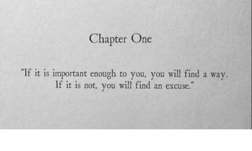 """One, Will, and You: Chapter One  If it is important enough to you, you will find a way.  If it is not, you will find an excuse."""""""