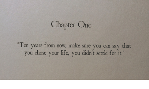 Life, Can, and One: Chapter One  Ten years from now, make sure you can say that  you chose your life, you didn't settle for it.""